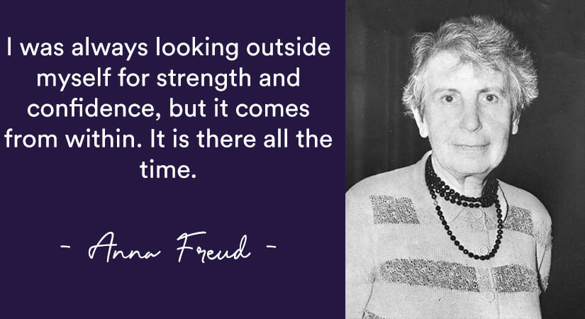 I was always looking outside myself for strength and confidence but it comes from within. It is there all the time Anna freud